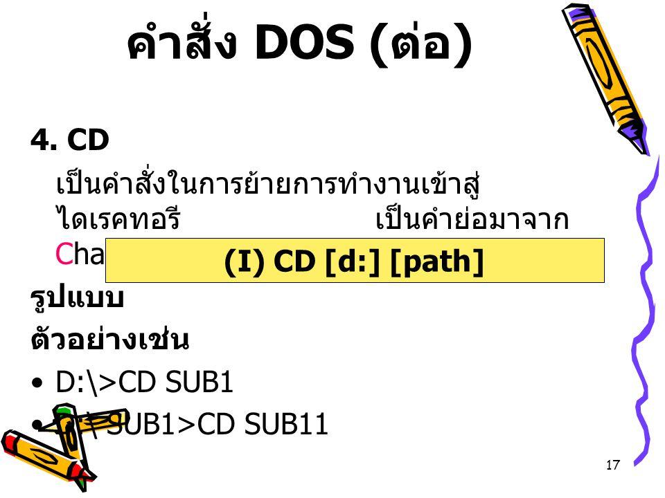 17 คำสั่ง DOS ( ต่อ ) 4. CD เป็นคำสั่งในการย้ายการทำงานเข้าสู่ ไดเรคทอรี เป็นคำย่อมาจาก Change Directory รูปแบบ ตัวอย่างเช่น D:\>CD SUB1 D:\ SUB1>CD S