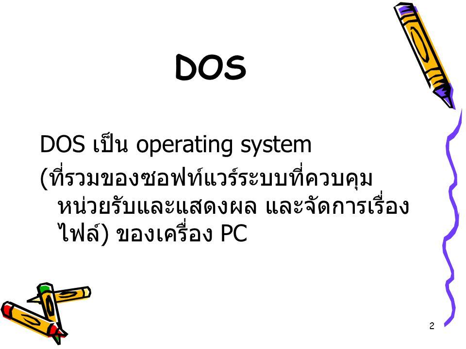 2 DOS DOS เป็น operating system ( ที่รวมของซอฟท์แวร์ระบบที่ควบคุม หน่วยรับและแสดงผล และจัดการเรื่อง ไฟล์ ) ของเครื่อง PC