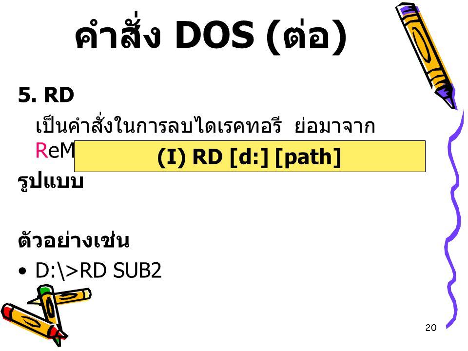 20 คำสั่ง DOS ( ต่อ ) 5. RD เป็นคำสั่งในการลบไดเรคทอรี ย่อมาจาก ReMove DIRectory รูปแบบ ตัวอย่างเช่น D:\>RD SUB2 (I) RD [d:] [path]