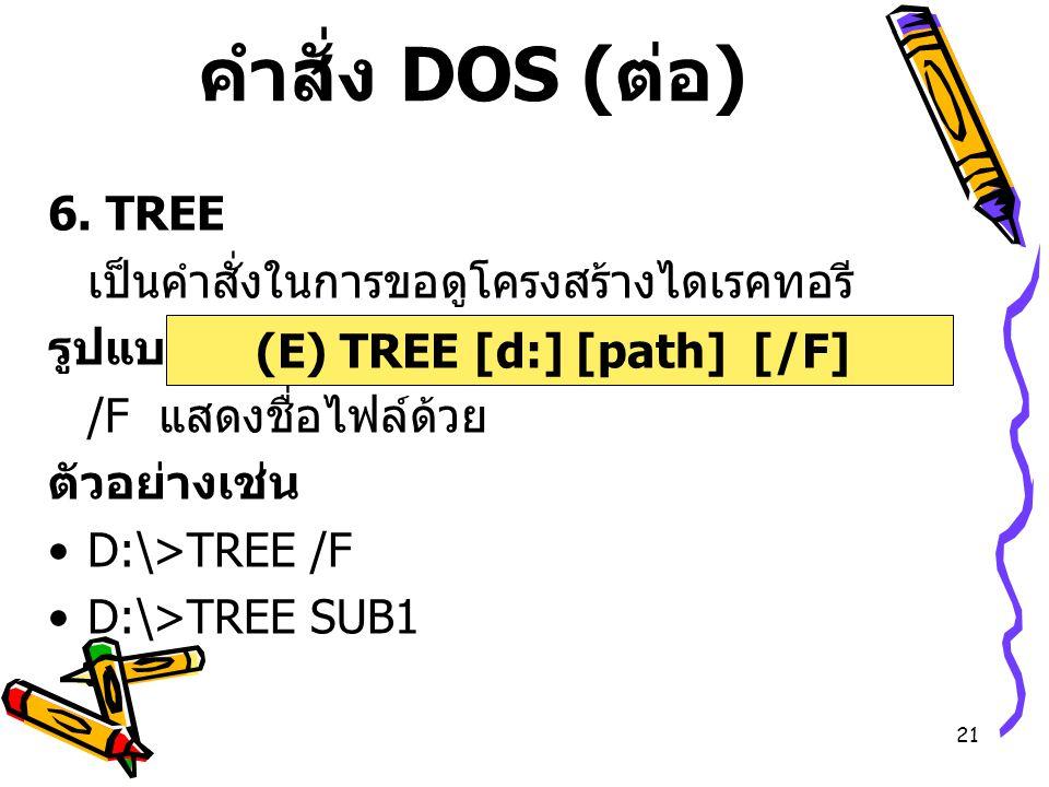 21 คำสั่ง DOS ( ต่อ ) 6. TREE เป็นคำสั่งในการขอดูโครงสร้างไดเรคทอรี รูปแบบ /F แสดงชื่อไฟล์ด้วย ตัวอย่างเช่น D:\>TREE /F D:\>TREE SUB1 (E) TREE [d:] [p