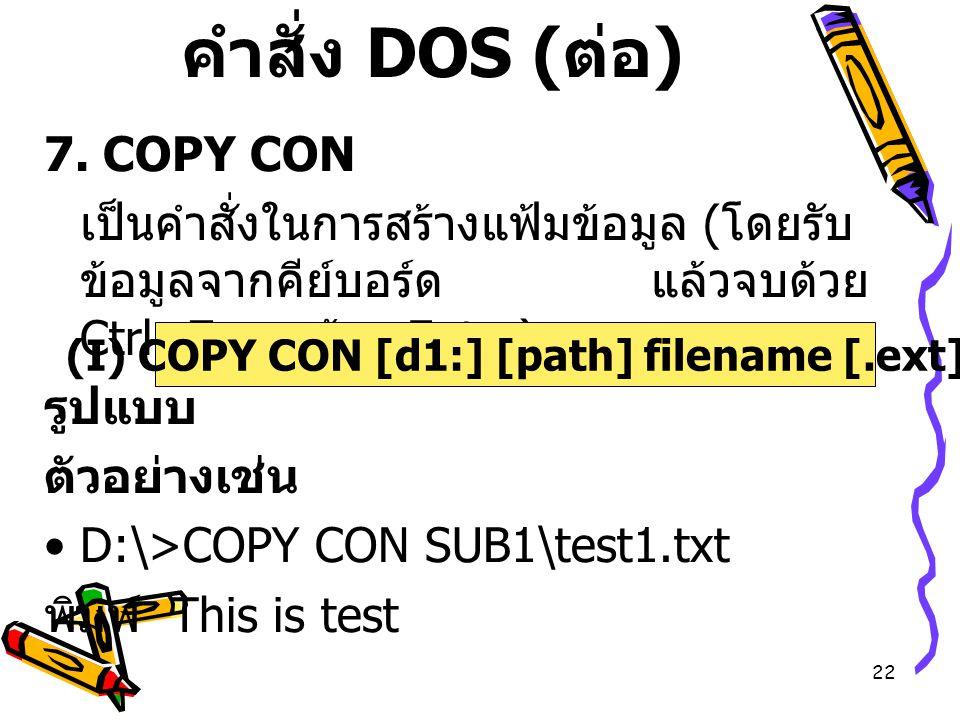 22 คำสั่ง DOS ( ต่อ ) 7. COPY CON เป็นคำสั่งในการสร้างแฟ้มข้อมูล ( โดยรับ ข้อมูลจากคีย์บอร์ด แล้วจบด้วย Ctrl+Z ตามด้วย Enter) รูปแบบ ตัวอย่างเช่น D:\>