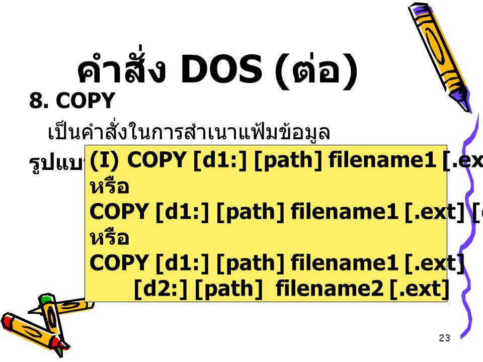 23 คำสั่ง DOS ( ต่อ ) 8. COPY เป็นคำสั่งในการสำเนาแฟ้มข้อมูล รูปแบบ (I)COPY [d1:] [path] filename1 [.ext] หรือ COPY [d1:] [path] filename1 [.ext] [d2: