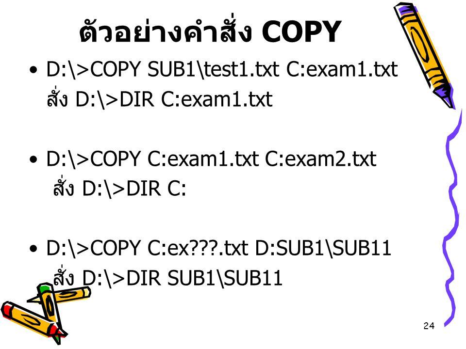 24 ตัวอย่างคำสั่ง COPY D:\>COPY SUB1\test1.txt C:exam1.txt สั่ง D:\>DIR C:exam1.txt D:\>COPY C:exam1.txt C:exam2.txt สั่ง D:\>DIR C: D:\>COPY C:ex???.