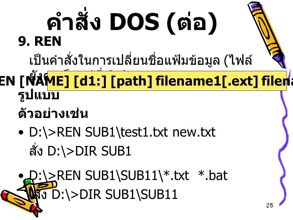 25 คำสั่ง DOS ( ต่อ ) 9. REN เป็นคำสั่งในการเปลี่ยนชื่อแฟ้มข้อมูล ( ไฟล์ ยังคงเก็บอยู่ที่เดิม ) รูปแบบ ตัวอย่างเช่น D:\>REN SUB1\test1.txt new.txt สั่