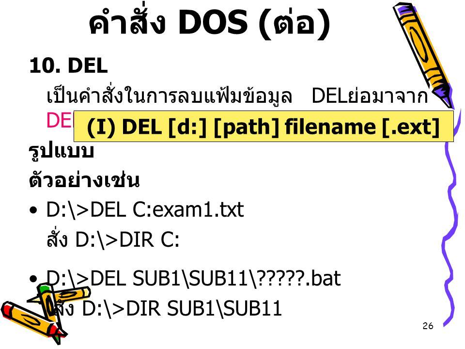 26 คำสั่ง DOS ( ต่อ ) 10. DEL เป็นคำสั่งในการลบแฟ้มข้อมูล DEL ย่อมาจาก DELete รูปแบบ ตัวอย่างเช่น D:\>DEL C:exam1.txt สั่ง D:\>DIR C: D:\>DEL SUB1\SUB