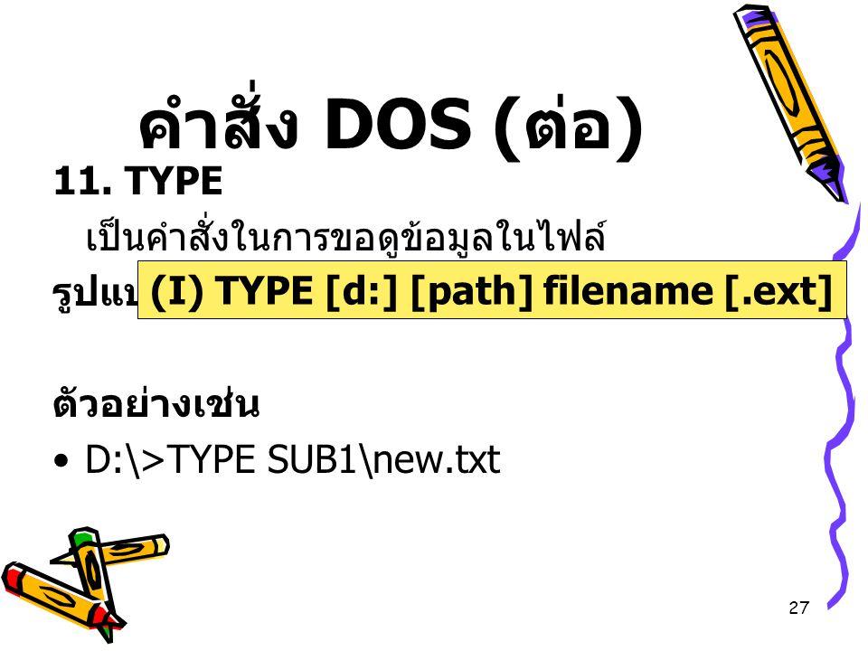27 คำสั่ง DOS ( ต่อ ) 11. TYPE เป็นคำสั่งในการขอดูข้อมูลในไฟล์ รูปแบบ ตัวอย่างเช่น D:\>TYPE SUB1\new.txt (I) TYPE [d:] [path] filename [.ext]
