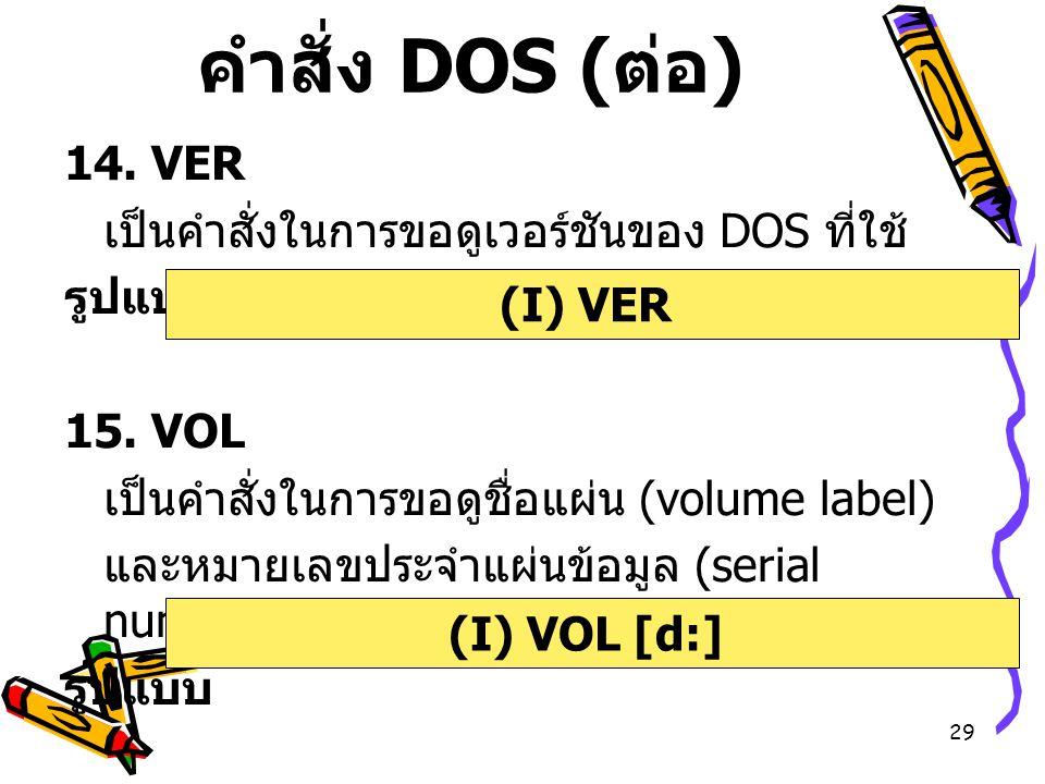 29 คำสั่ง DOS ( ต่อ ) 14. VER เป็นคำสั่งในการขอดูเวอร์ชันของ DOS ที่ใช้ รูปแบบ 15. VOL เป็นคำสั่งในการขอดูชื่อแผ่น (volume label) และหมายเลขประจำแผ่นข