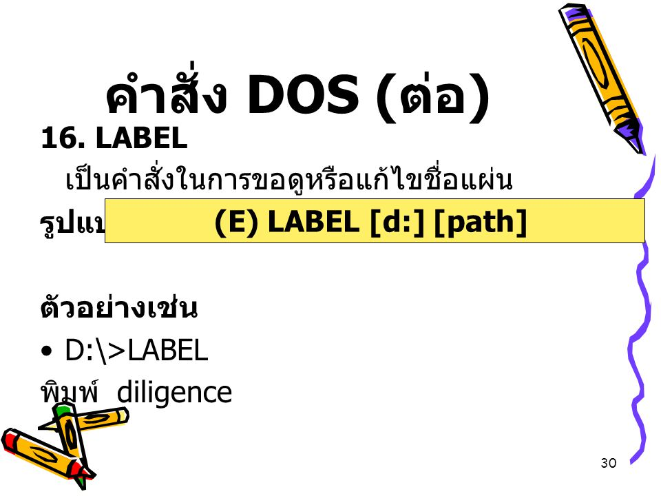 30 คำสั่ง DOS ( ต่อ ) 16. LABEL เป็นคำสั่งในการขอดูหรือแก้ไขชื่อแผ่น รูปแบบ ตัวอย่างเช่น D:\>LABEL พิมพ์ diligence (E) LABEL [d:] [path]