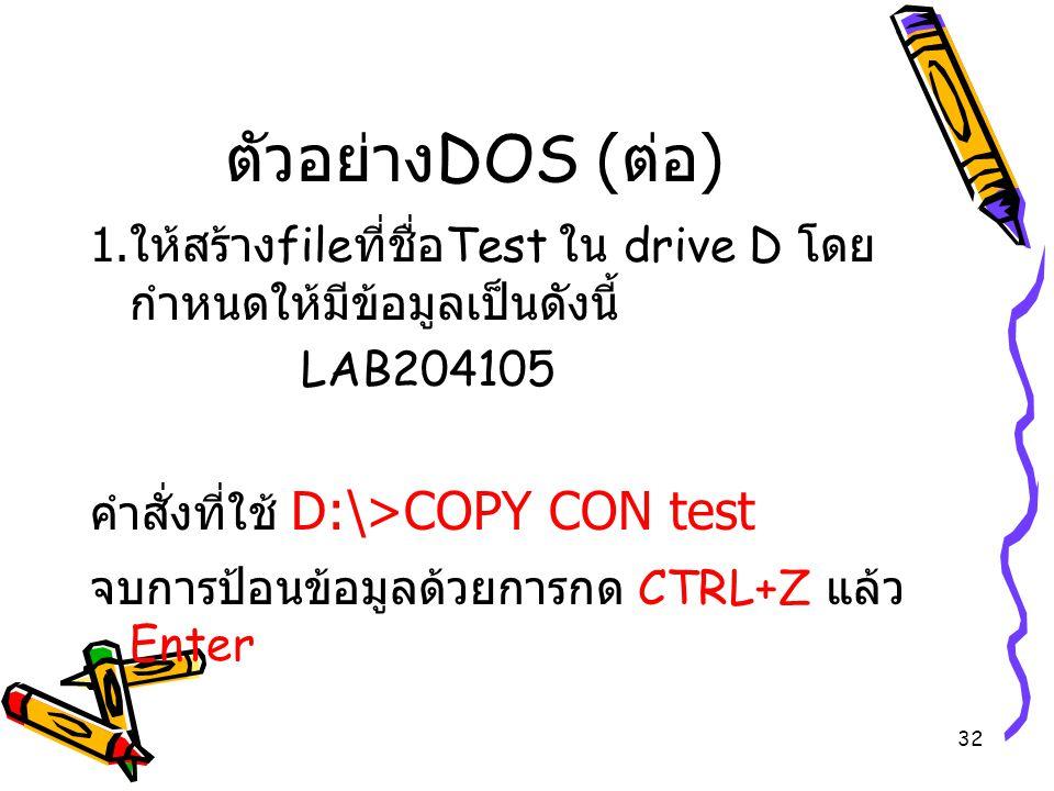32 ตัวอย่าง DOS ( ต่อ ) 1. ให้สร้าง file ที่ชื่อ Test ใน drive D โดย กำหนดให้มีข้อมูลเป็นดังนี้ LAB204105 คำสั่งที่ใช้ D:\>COPY CON test จบการป้อนข้อม