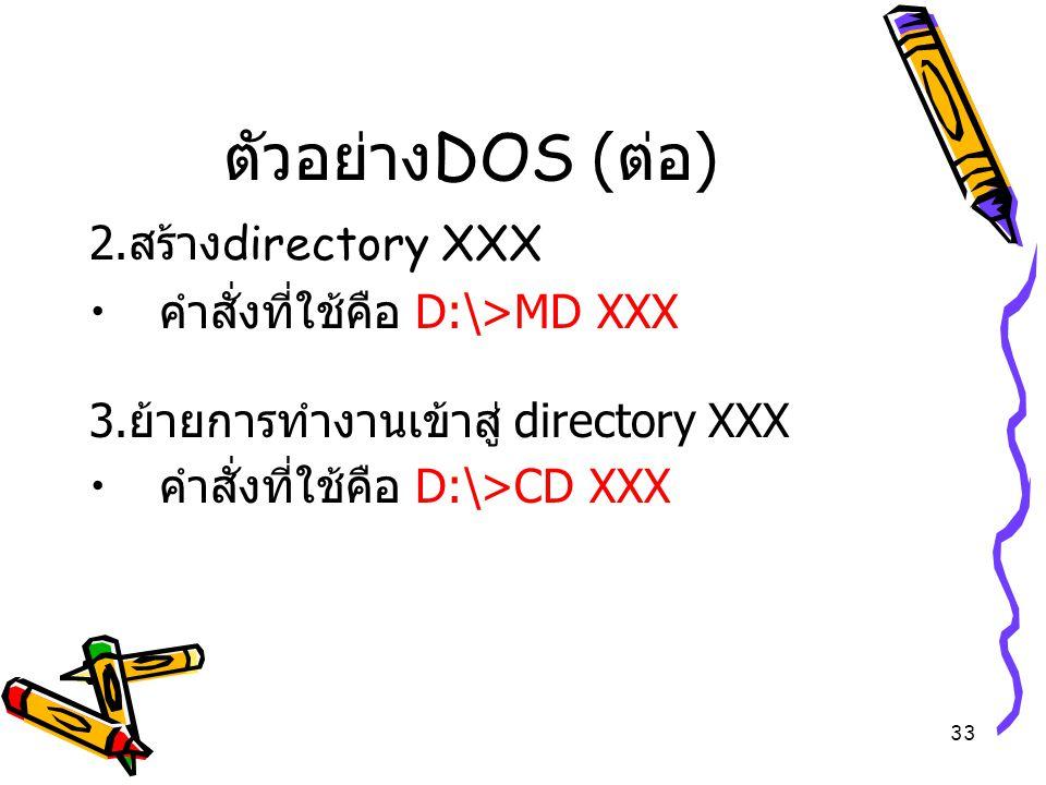 33 ตัวอย่าง DOS ( ต่อ ) 2. สร้าง directory XXX คำสั่งที่ใช้คือ D:\>MD XXX 3. ย้ายการทำงานเข้าสู่ directory XXX คำสั่งที่ใช้คือ D:\>CD XXX