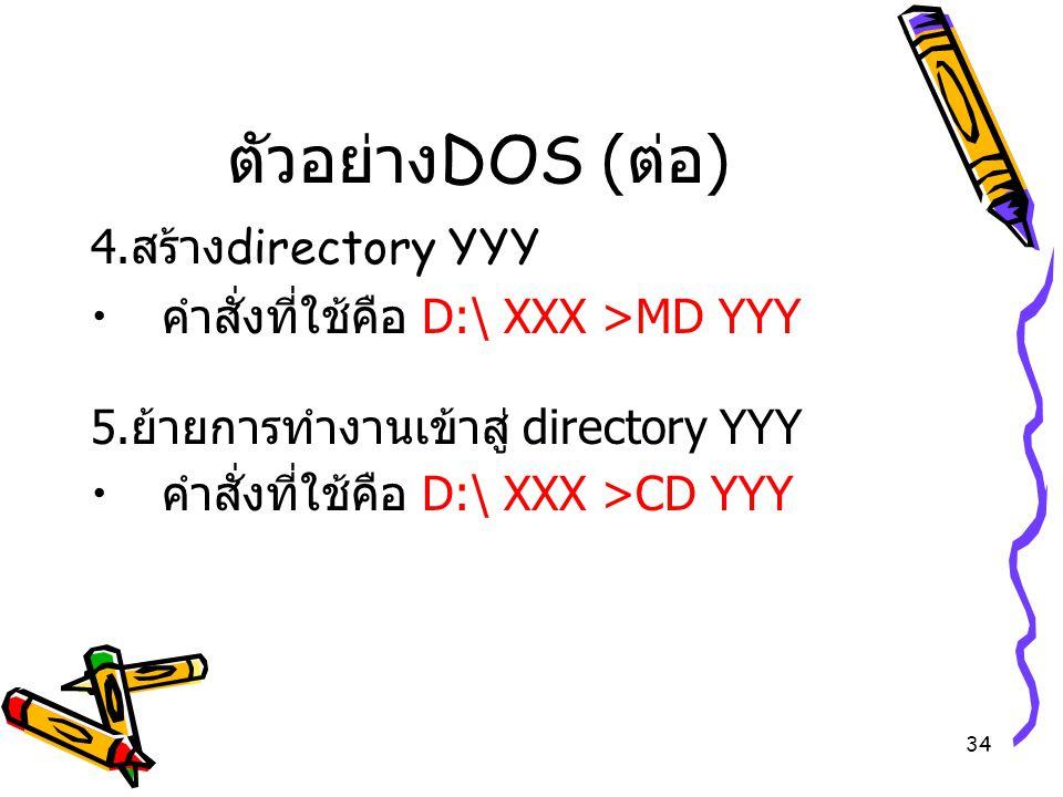 34 ตัวอย่าง DOS ( ต่อ ) 4. สร้าง directory YYY คำสั่งที่ใช้คือ D:\ XXX >MD YYY 5. ย้ายการทำงานเข้าสู่ directory YYY คำสั่งที่ใช้คือ D:\ XXX >CD YYY