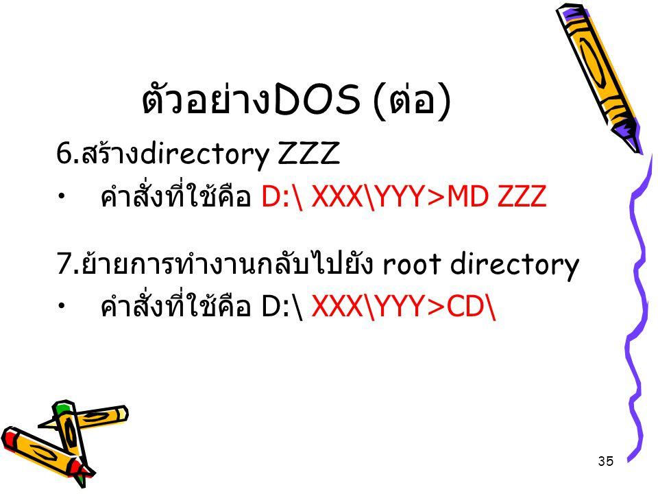 35 ตัวอย่าง DOS ( ต่อ ) 6. สร้าง directory ZZZ คำสั่งที่ใช้คือ D:\ XXX\YYY>MD ZZZ 7. ย้ายการทำงานกลับไปยัง root directory คำสั่งที่ใช้คือ D:\ XXX\YYY>