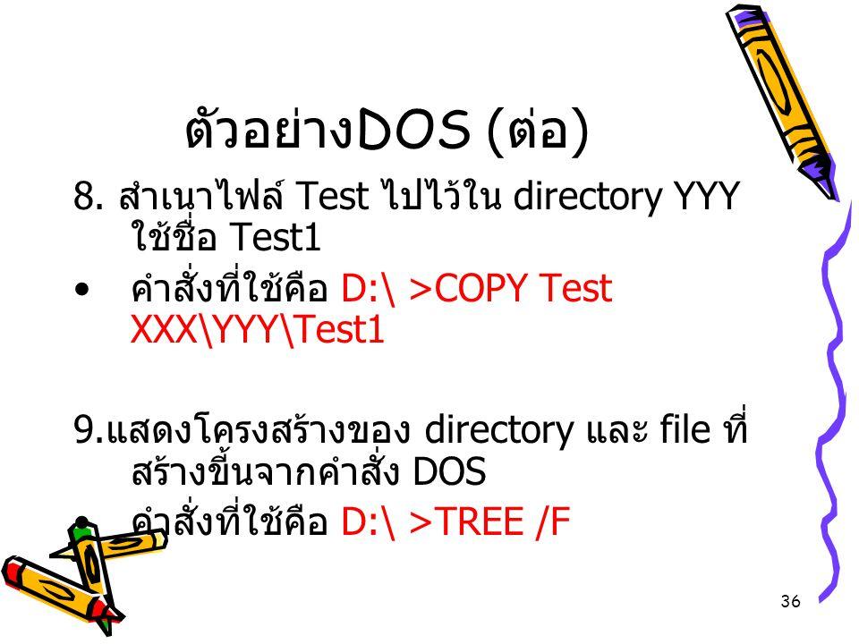 36 ตัวอย่าง DOS ( ต่อ ) 8. สำเนาไฟล์ Test ไปไว้ใน directory YYY ใช้ชื่อ Test1 คำสั่งที่ใช้คือ D:\ >COPY Test XXX\YYY\Test1 9. แสดงโครงสร้างของ directo