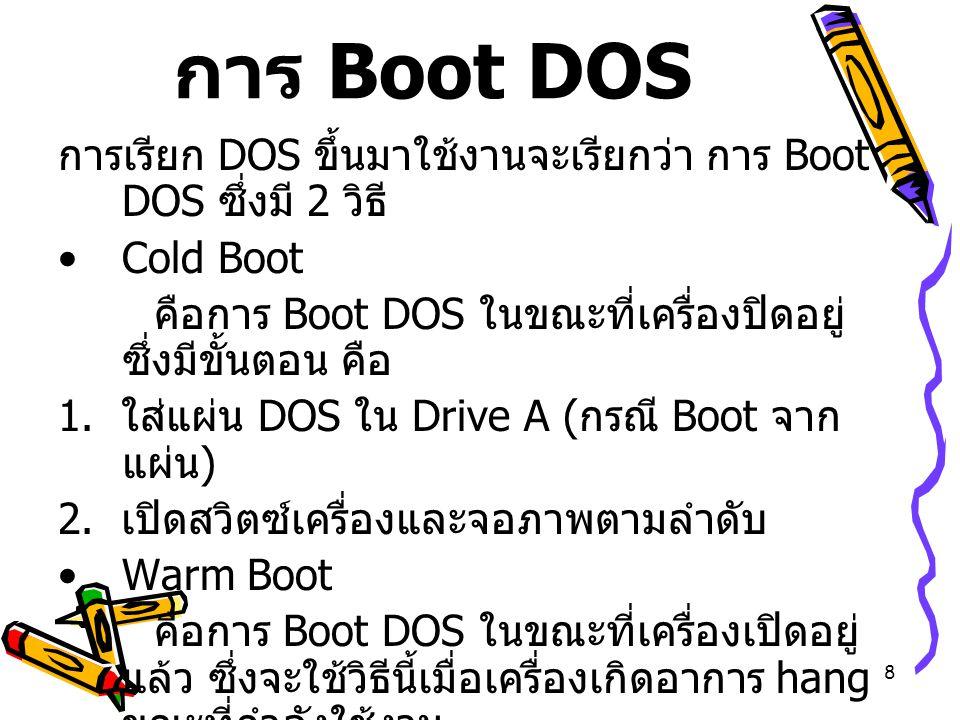 8 การ Boot DOS การเรียก DOS ขึ้นมาใช้งานจะเรียกว่า การ Boot DOS ซึ่งมี 2 วิธี Cold Boot คือการ Boot DOS ในขณะที่เครื่องปิดอยู่ ซึ่งมีขั้นตอน คือ 1. ใส