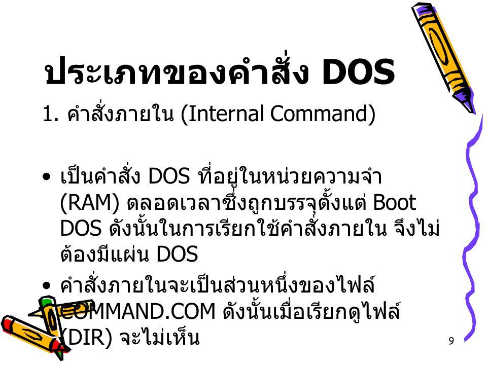 9 ประเภทของคำสั่ง DOS 1. คำสั่งภายใน (Internal Command) เป็นคำสั่ง DOS ที่อยู่ในหน่วยความจำ (RAM) ตลอดเวลาซึ่งถูกบรรจุตั้งแต่ Boot DOS ดังนั้นในการเรี