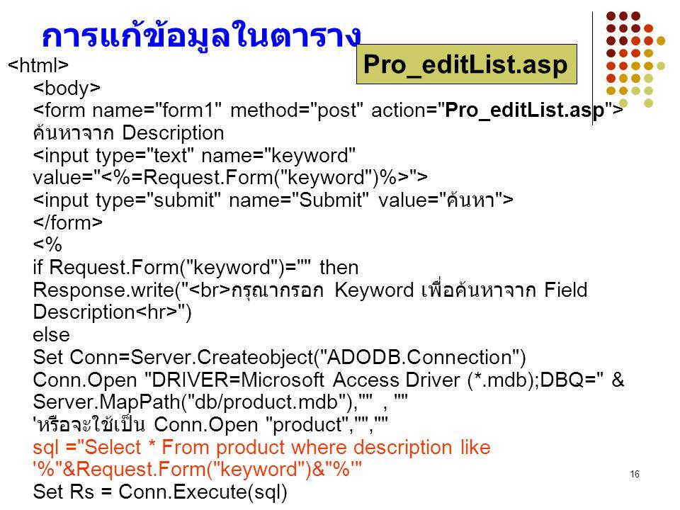 16 การแก้ข้อมูลในตาราง ค้นหาจาก Description > กรุณากรอก Keyword เพื่อค้นหาจาก Field Description ) else Set Conn=Server.Createobject( ADODB.Connection ) Conn.Open DRIVER=Microsoft Access Driver (*.mdb);DBQ= & Server.MapPath( db/product.mdb ), , หรือจะใช้เป็น Conn.Open product , , sql = Select * From product where description like % &Request.Form( keyword )& % Set Rs = Conn.Execute(sql) Pro_editList.asp