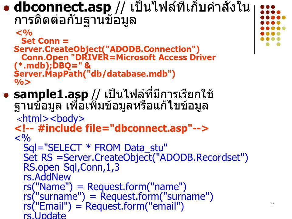 26 dbconnect.asp // เป็นไฟล์ที่เก็บคำสั่งใน การติดต่อกับฐานข้อมูล sample1.asp // เป็นไฟล์ที่มีการเรียกใช้ ฐานข้อมูล เพื่อเพิ่มข้อมูลหรือแก้ไขข้อมูล