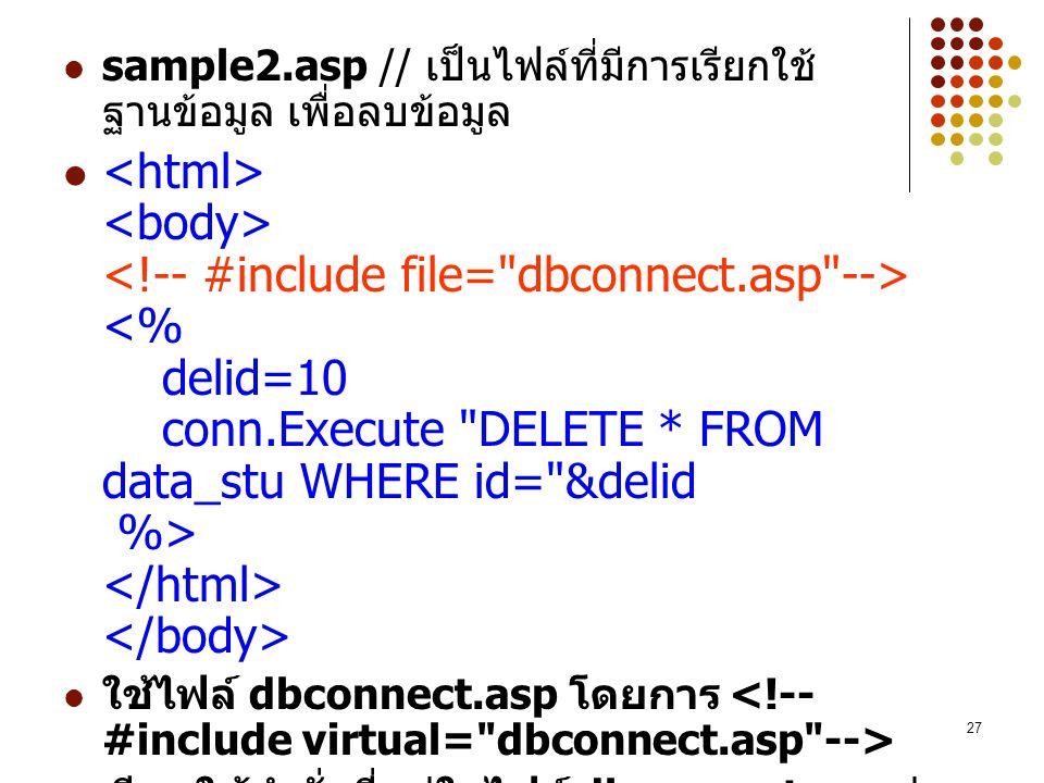 27 sample2.asp // เป็นไฟล์ที่มีการเรียกใช้ ฐานข้อมูล เพื่อลบข้อมูล ใช้ไฟล์ dbconnect.asp โดยการ เรียกใช้คำสั่งที่อยู่ในไฟล์ dbconnect.asp ง่าย ต่อการแ