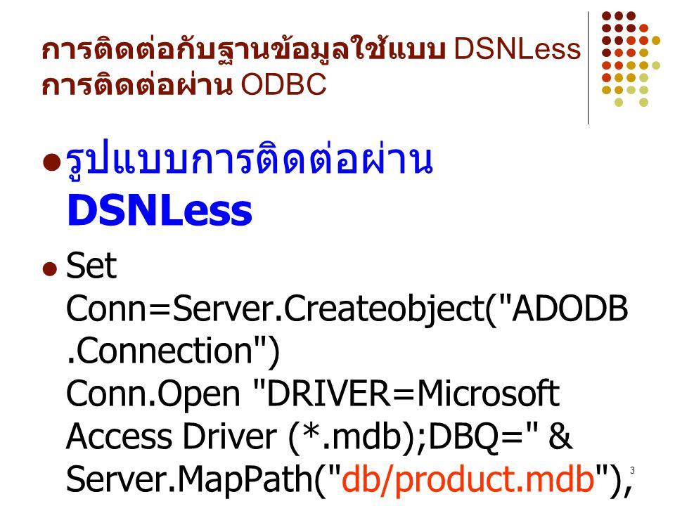 3 การติดต่อกับฐานข้อมูลใช้แบบ DSNLess การติดต่อผ่าน ODBC รูปแบบการติดต่อผ่าน DSNLess Set Conn=Server.Createobject( ADODB.Connection ) Conn.Open DRIVER=Microsoft Access Driver (*.mdb);DBQ= & Server.MapPath( db/product.mdb ), ,