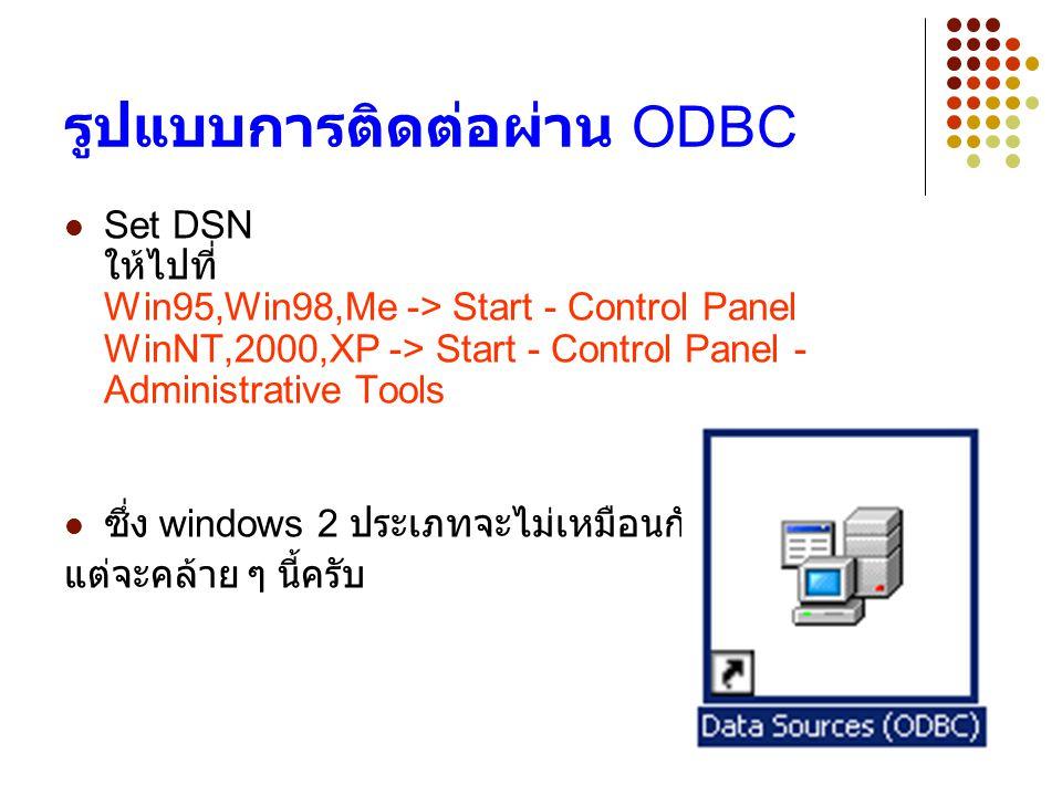 4 รูปแบบการติดต่อผ่าน ODBC Set DSN ให้ไปที่ Win95,Win98,Me -> Start - Control Panel WinNT,2000,XP -> Start - Control Panel - Administrative Tools ซึ่ง windows 2 ประเภทจะไม่เหมือนกัน แต่จะคล้าย ๆ นี้ครับ