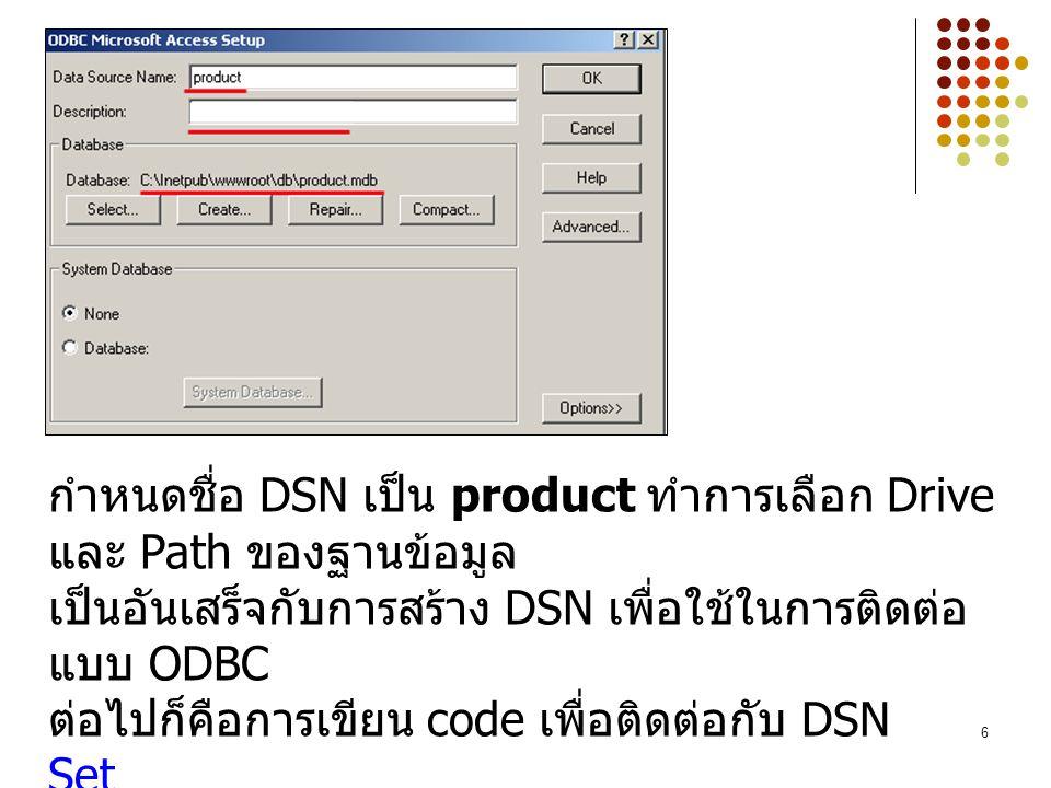 6 กำหนดชื่อ DSN เป็น product ทำการเลือก Drive และ Path ของฐานข้อมูล เป็นอันเสร็จกับการสร้าง DSN เพื่อใช้ในการติดต่อ แบบ ODBC ต่อไปก็คือการเขียน code เ