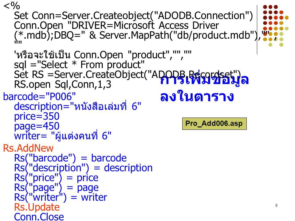 9 การเพิ่มข้อมูล ลงในตาราง <% Set Conn=Server.Createobject( ADODB.Connection ) Conn.Open DRIVER=Microsoft Access Driver (*.mdb);DBQ= & Server.MapPath( db/product.mdb ), , หรือจะใช้เป็น Conn.Open product , , sql = Select * From product Set RS =Server.CreateObject( ADODB.Recordset ) RS.open Sql,Conn,1,3 barcode= P006 description= หนังสือเล่มที่ 6 price=350 page=450 writer= ผู้แต่งคนที่ 6 Rs.AddNew Rs( barcode ) = barcode Rs( description ) = description Rs( price ) = price Rs( page ) = page Rs( writer ) = writer Rs.Update Conn.Close %> Pro_Add006.asp