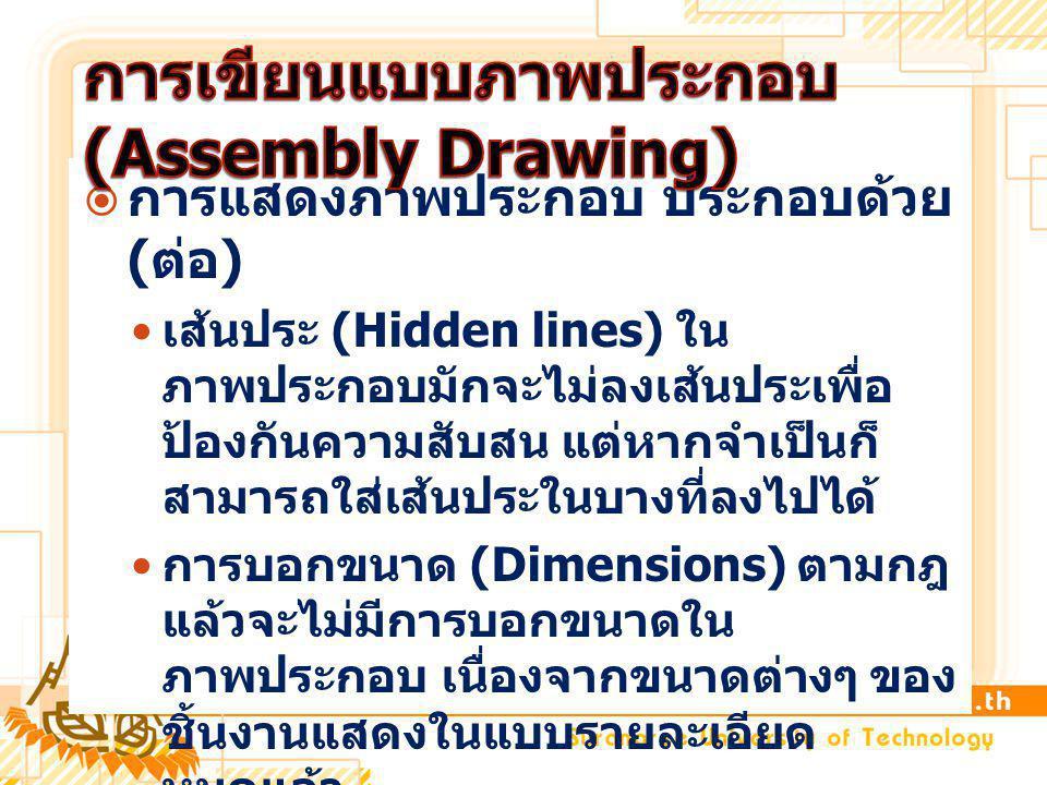  การแสดงภาพประกอบ ประกอบด้วย ( ต่อ ) เส้นประ (Hidden lines) ใน ภาพประกอบมักจะไม่ลงเส้นประเพื่อ ป้องกันความสับสน แต่หากจำเป็นก็ สามารถใส่เส้นประในบางที่ลงไปได้ การบอกขนาด (Dimensions) ตามกฎ แล้วจะไม่มีการบอกขนาดใน ภาพประกอบ เนื่องจากขนาดต่างๆ ของ ชิ้นงานแสดงในแบบรายละเอียด หมดแล้ว วิธีการกำหนดชิ้นส่วนในภาพประกอบ (Identification) ส่วนใหญ่จะใช้ หมายเลขเป็นตัวแทนของชิ้นส่วนแต่ละ ชิ้น