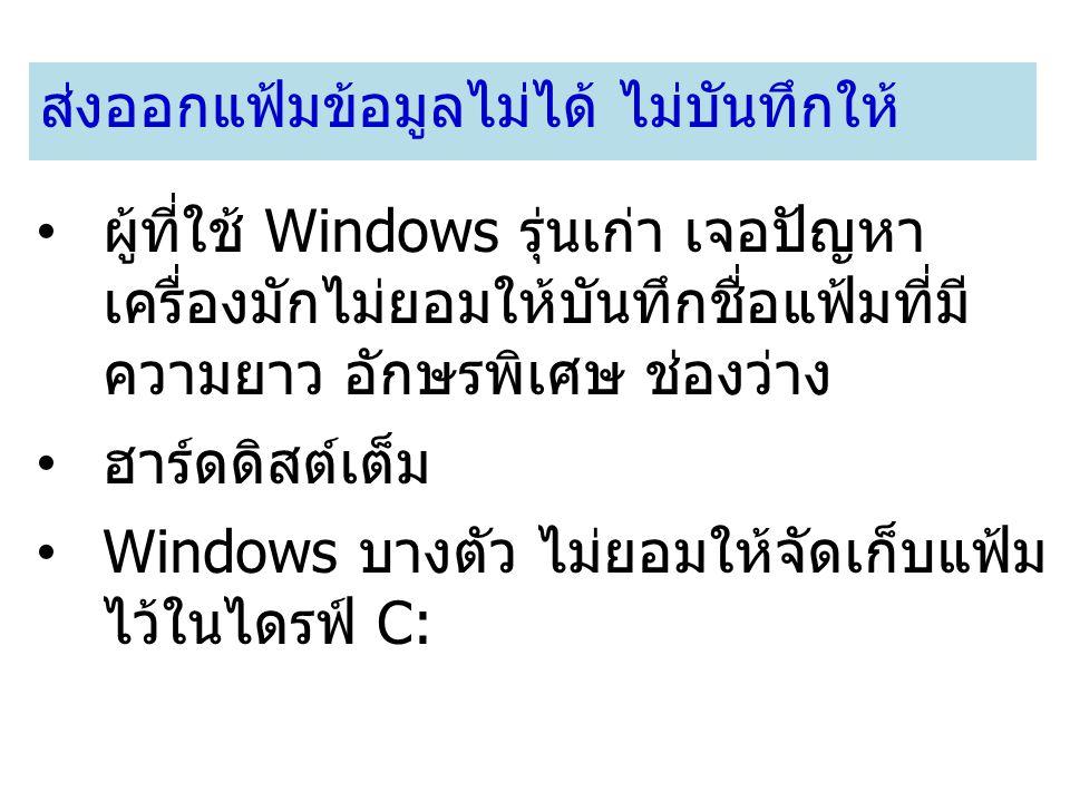 ส่งออกแฟ้มข้อมูลไม่ได้ ไม่บันทึกให้ ผู้ที่ใช้ Windows รุ่นเก่า เจอปัญหา เครื่องมักไม่ยอมให้บันทึกชื่อแฟ้มที่มี ความยาว อักษรพิเศษ ช่องว่าง ฮาร์ดดิสต์เ
