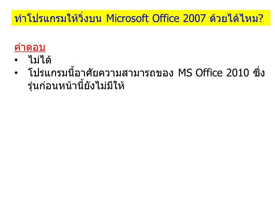 คำตอบ ไม่ได้ โปรแกรมนี้อาศัยความสามารถของ MS Office 2010 ซึ่ง รุ่นก่อนหน้านี้ยังไม่มีให้ ทำโปรแกรมให้วิ่งบน Microsoft Office 2007 ด้วยได้ไหม?