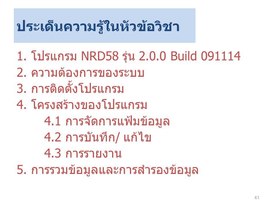 ประเด็นความรู้ในหัวข้อวิชา 1. โปรแกรม NRD58 รุ่น 2.0.0 Build 091114 2. ความต้องการของระบบ 3. การติดตั้งโปรแกรม 4. โครงสร้างของโปรแกรม 4.1 การจัดการแฟ้