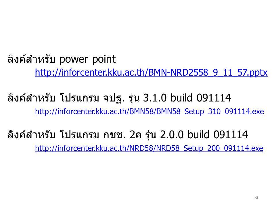 86 ลิงค์สำหรับ power point http://inforcenter.kku.ac.th/BMN-NRD2558_9_11_57.pptx ลิงค์สำหรับ โปรแกรม จปฐ. รุ่น 3.1.0 build 091114 http://inforcenter.k