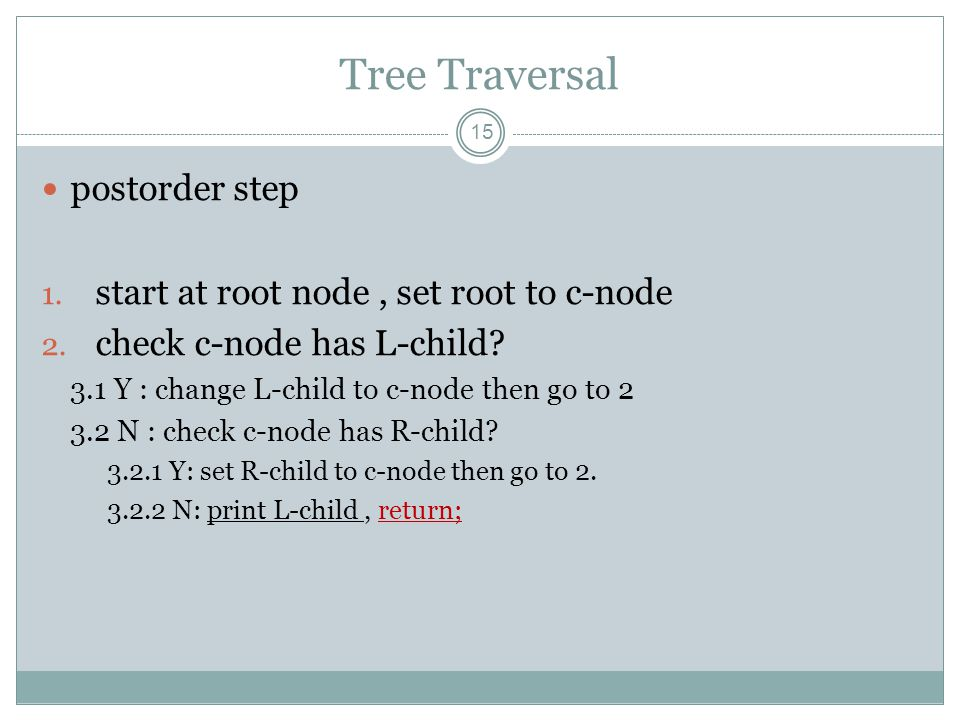 Tree Traversal 15 postorder step 1. start at root node, set root to c-node 2. check c-node has L-child? 3.1 Y : change L-child to c-node then go to 2