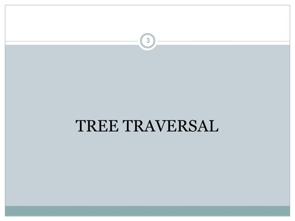 3 TREE TRAVERSAL