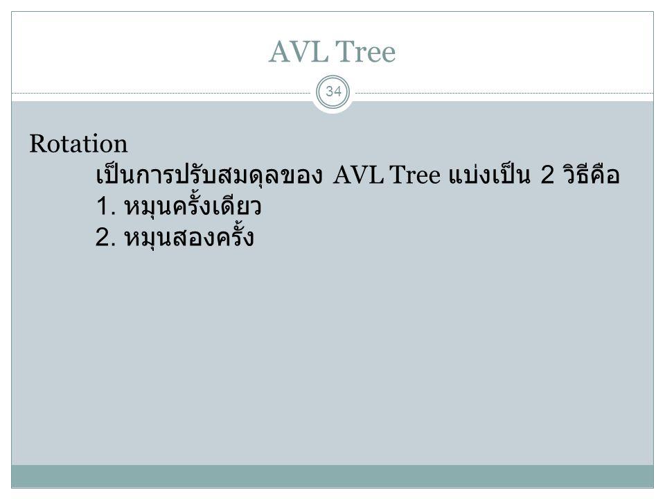 AVL Tree 34 Rotation เป็นการปรับสมดุลของ AVL Tree แบ่งเป็น 2 วิธีคือ 1. หมุนครั้งเดียว 2. หมุนสองครั้ง