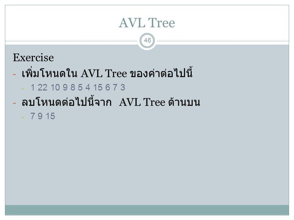 AVL Tree 46 Exercise - เพิ่มโหนดใน AVL Tree ของค่าต่อไปนี้ - 1 22 10 9 8 5 4 15 6 7 3 - ลบโหนดต่อไปนี้จาก AVL Tree ด้านบน - 7 9 15