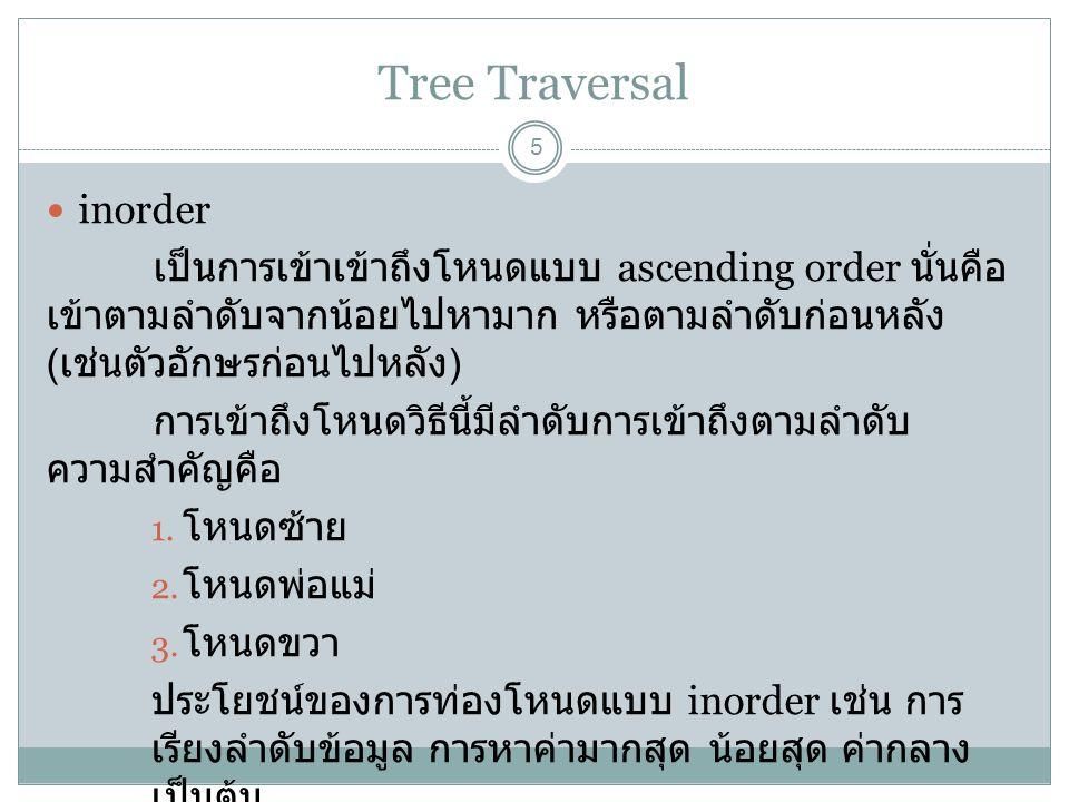 Tree Traversal 5 inorder เป็นการเข้าเข้าถึงโหนดแบบ ascending order นั่นคือ เข้าตามลำดับจากน้อยไปหามาก หรือตามลำดับก่อนหลัง ( เช่นตัวอักษรก่อนไปหลัง )