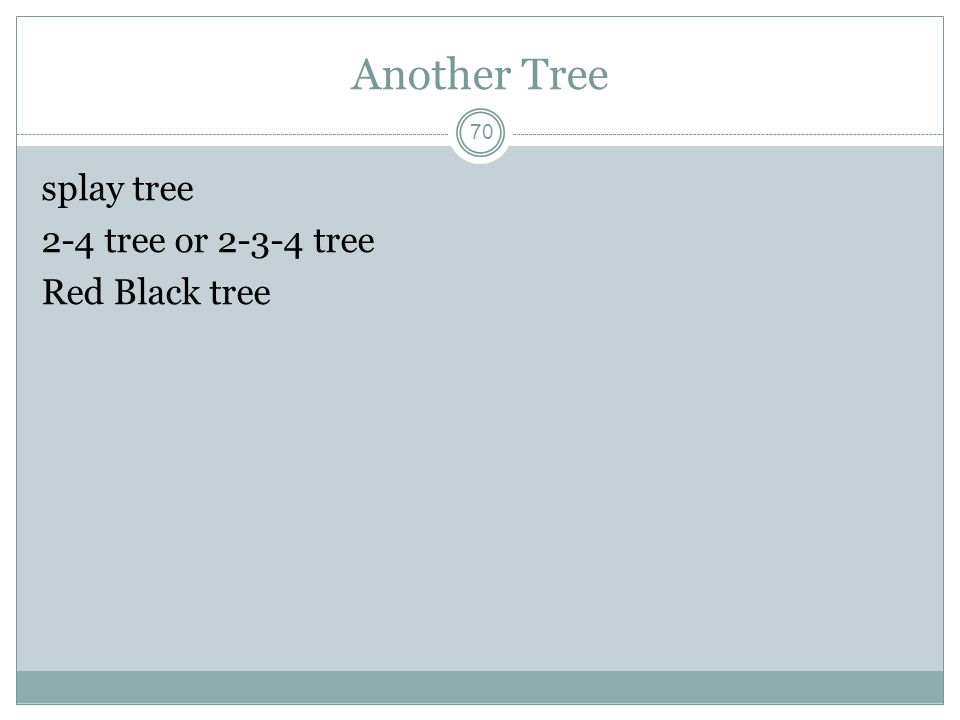 Another Tree 70 splay tree 2-4 tree or 2-3-4 tree Red Black tree