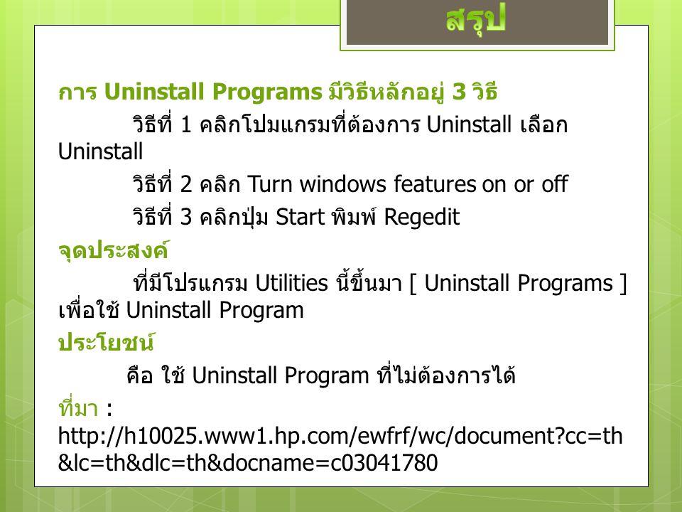การ Uninstall Programs มีวิธีหลักอยู่ 3 วิธี วิธีที่ 1 คลิกโปมแกรมที่ต้องการ Uninstall เลือก Uninstall วิธีที่ 2 คลิก Turn windows features on or off วิธีที่ 3 คลิกปุ่ม Start พิมพ์ Regedit จุดประสงค์ ที่มีโปรแกรม Utilities นี้ขึ้นมา [ Uninstall Programs ] เพื่อใช้ Uninstall Program ประโยชน์ คือ ใช้ Uninstall Program ที่ไม่ต้องการได้ ที่มา : http://h10025.www1.hp.com/ewfrf/wc/document cc=th &lc=th&dlc=th&docname=c03041780