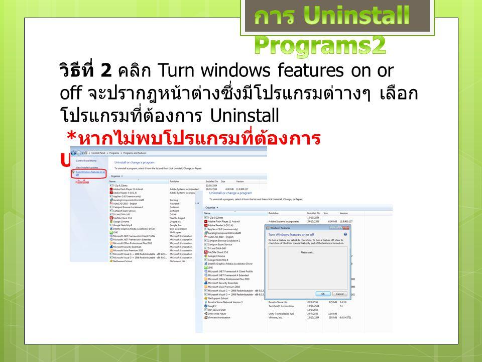 วิธีที่ 2 คลิก Turn windows features on or off จะปรากฎหน้าต่างซึ่งมีโปรแกรมต่าางๆ เลือก โปรแกรมที่ต้องการ Uninstall * หากไม่พบโปรแกรมที่ต้องการ Uninst