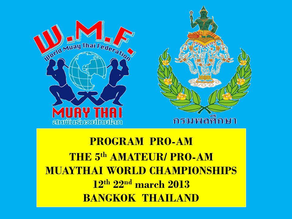 PROGRAM PRO-AM THE 5 th AMATEUR/ PRO-AM MUAYTHAI WORLD CHAMPIONSHIPS 12 th 22 nd march 2013 BANGKOK THAILAND