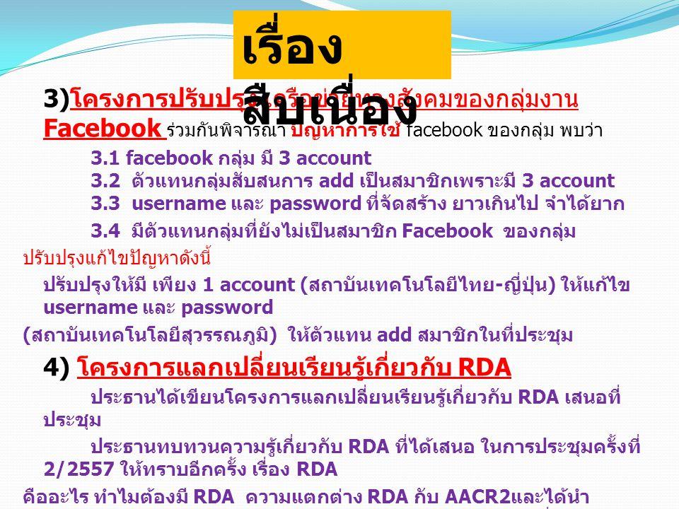 3) โครงการปรับปรุง เครือข่ายทางสังคมของกลุ่มงาน Facebook ร่วมกันพิจารณา ปัญหาการใช้ facebook ของกลุ่ม พบว่า 3.1 facebook กลุ่ม มี 3 account 3.2 ตัวแทนกลุ่มสับสนการ add เป็นสมาชิกเพราะมี 3 account 3.3 username และ password ที่จัดสร้าง ยาวเกินไป จำได้ยาก 3.4 มีตัวแทนกลุ่มที่ยังไม่เป็นสมาชิก Facebook ของกลุ่ม ปรับปรุงแก้ไขปัญหาดังนี้ ปรับปรุงให้มี เพียง 1 account ( สถาบันเทคโนโลยีไทย - ญี่ปุ่น ) ให้แก้ไข username และ password ( สถาบันเทคโนโลยีสุวรรณภูมิ ) ให้ตัวแทน add สมาชิกในที่ประชุม 4) โครงการแลกเปลี่ยนเรียนรู้เกี่ยวกับ RDA ประธานได้เขียนโครงการแลกเปลี่ยนเรียนรู้เกี่ยวกับ RDA เสนอที่ ประชุม ประธานทบทวนความรู้เกี่ยวกับ RDA ที่ได้เสนอ ในการประชุมครั้งที่ 2/2557 ให้ทราบอีกครั้ง เรื่อง RDA คืออะไร ทำไมต้องมี RDA ความแตกต่าง RDA กับ AACR2 และได้นำ ข้อตกลงการลงรายการ RDA บางส่วน บางตอน ของภาครัฐ ที่ได้ตกลงกัน ให้ทราบเป็นแนวทางการศึกษาของกลุ่มต่อไปในการประชุมครั้งที่ 4/ 2557 ตัวแทนจาก สถาบันเทคโนโลยีสุวรรณภูมิ จะแลกเปลี่ยนเรียนรู้การ ลงรายการ RDA เรื่อง สืบเนื่อง