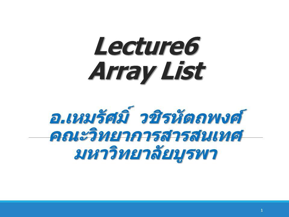 ArrayList Method ชื่อ Method ความหมาย contains(it em) ใช้ตรวจสอบว่ามีข้อมูล item ใน Array List หรือไม่ ( ส่งค่ากลับเป็น true ถ้าพบ และส่งค่ากลับเป็น false ถ้าไม่พบ ) indexOf(ite m) ส่งค่ากลับเป็นตำแหน่ง index ของข้อมูล item ใน ArrayList ตำแหน่งแรกที่พบ lastIndexO f(item) ส่งค่ากลับเป็นตำแหน่ง index ของข้อมูล item ใน ArrayList ตำแหน่งสุดท้ายที่พบ isEmpty(lis t) ใช้ตรวจสอบว่า ArrayList ว่างหรือไม่ ( ส่งค่ากลับเป็น true ถ้า ArrayList นั้นว่างและ false ถ้าไม่ว่า )