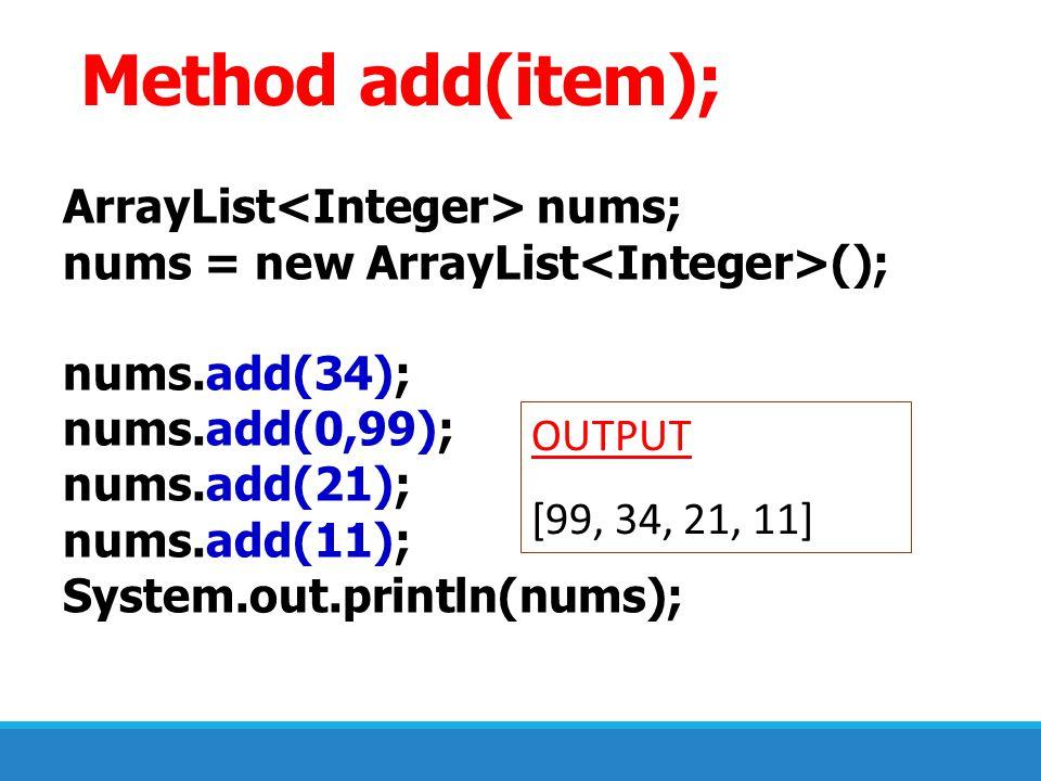 ArrayList nums; nums = new ArrayList (); nums.add(34); nums.add(0,99); nums.add(21); nums.add(11); System.out.println(nums); OUTPUT [99, 34, 21, 11] M
