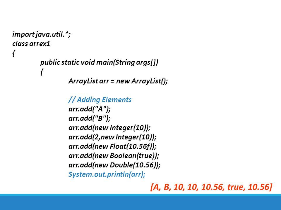 import java.util.*; class arrex1 { public static void main(String args[]) { ArrayList arr = new ArrayList(); // Adding Elements arr.add(