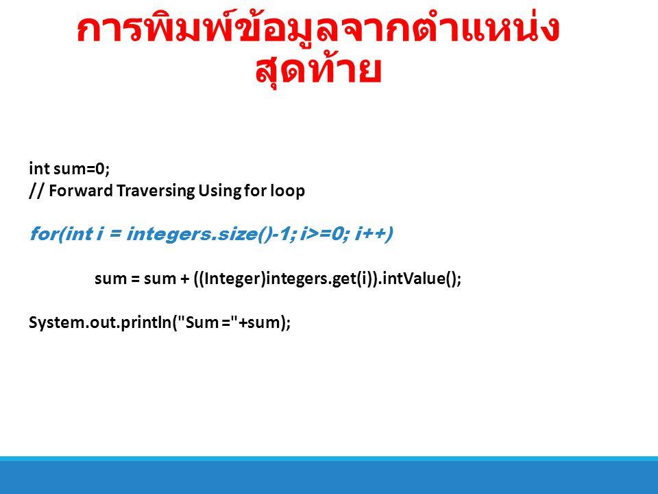 การพิมพ์ข้อมูลจากตำแหน่ง สุดท้าย int sum=0; // Forward Traversing Using for loop for(int i = integers.size()-1; i>=0; i++) sum = sum + ((Integer)integ
