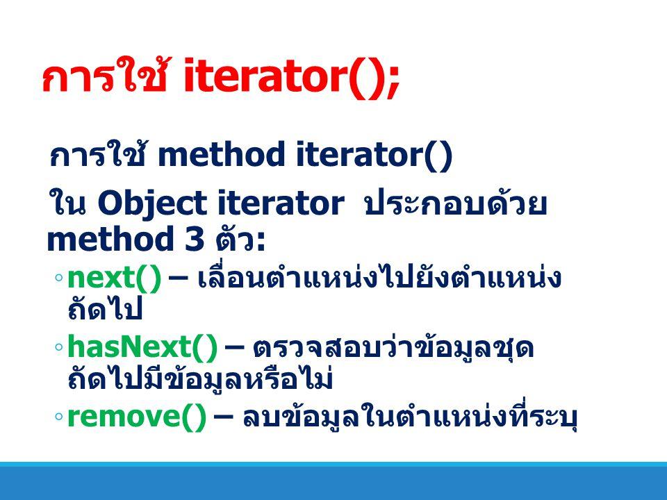 การใช้ iterator(); การใช้ method iterator() ใน Object iterator ประกอบด้วย method 3 ตัว : ◦ next() – เลื่อนตำแหน่งไปยังตำแหน่ง ถัดไป ◦ hasNext() – ตรวจ