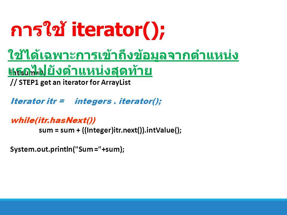 การใช้ iterator(); int sum=0; // STEP1 get an iterator for ArrayList Iterator itr = integers. iterator(); while(itr.hasNext()) sum = sum + ((Integer)i