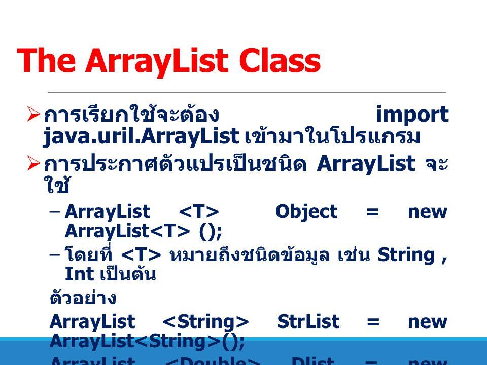 The ArrayList Class  การเรียกใช้จะต้อง import java.uril.ArrayList เข้ามาในโปรแกรม  การประกาศตัวแปรเป็นชนิด ArrayList จะ ใช้ –ArrayList Object = new