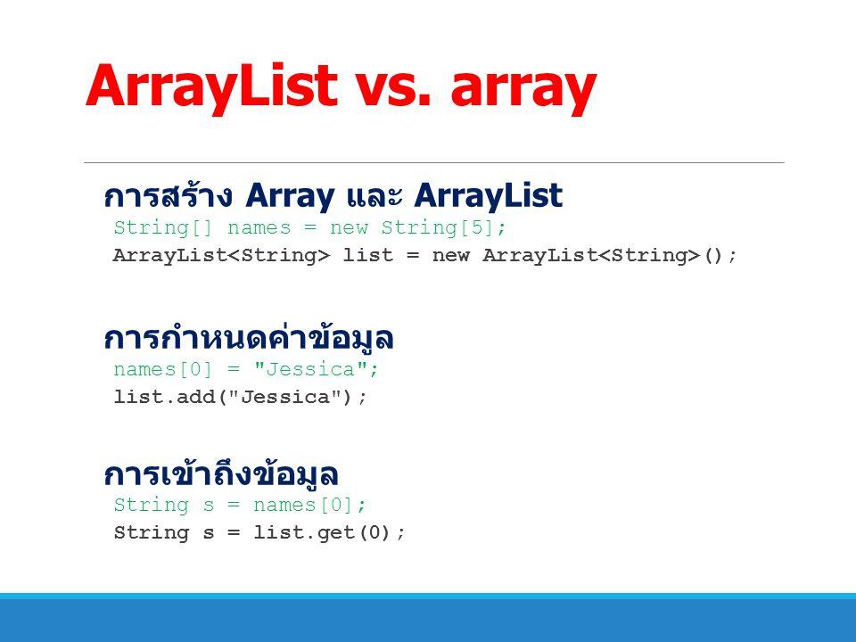 ArrayList vs. array การสร้าง Array และ ArrayList String[] names = new String[5]; ArrayList list = new ArrayList (); การกำหนดค่าข้อมูล names[0] =