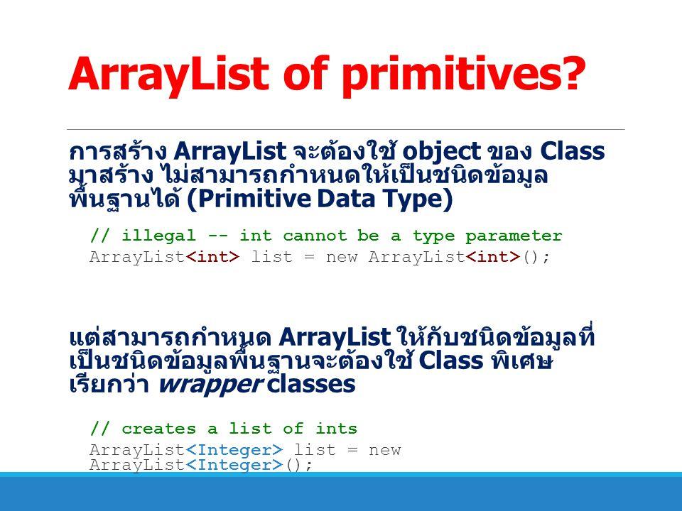 ArrayList of primitives? การสร้าง ArrayList จะต้องใช้ object ของ Class มาสร้าง ไม่สามารถกำหนดให้เป็นชนิดข้อมูล พื้นฐานได้ (Primitive Data Type) // ill